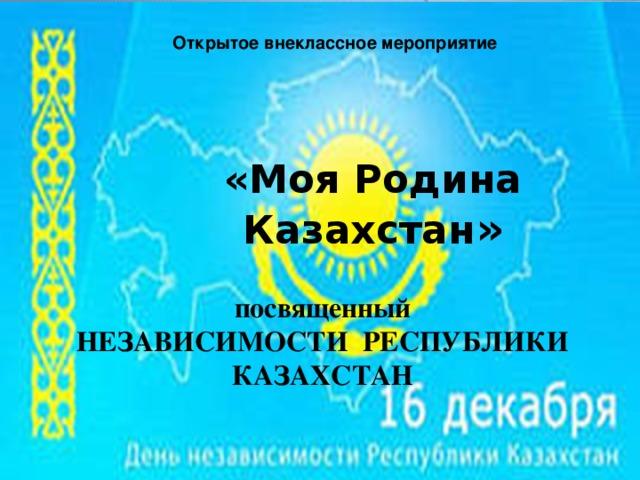 Открытое внеклассное мероприятие «Моя Родина Казахстан » посвященный НЕЗАВИСИМОСТИ РЕСПУБЛИКИ КАЗАХСТАН