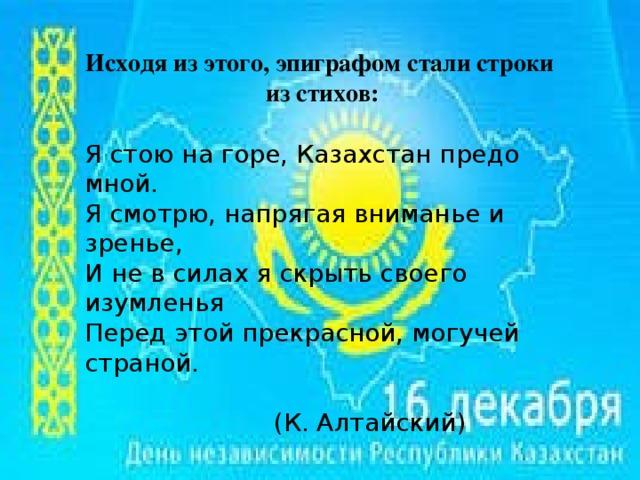 Исходя из этого, эпиграфом стали строки из стихов:  Я стою на горе, Казахстан предо мной. Я смотрю, напрягая вниманье и зренье, И не в силах я скрыть своего изумленья Перед этой прекрасной, могучей страной.  (К. Алтайский)