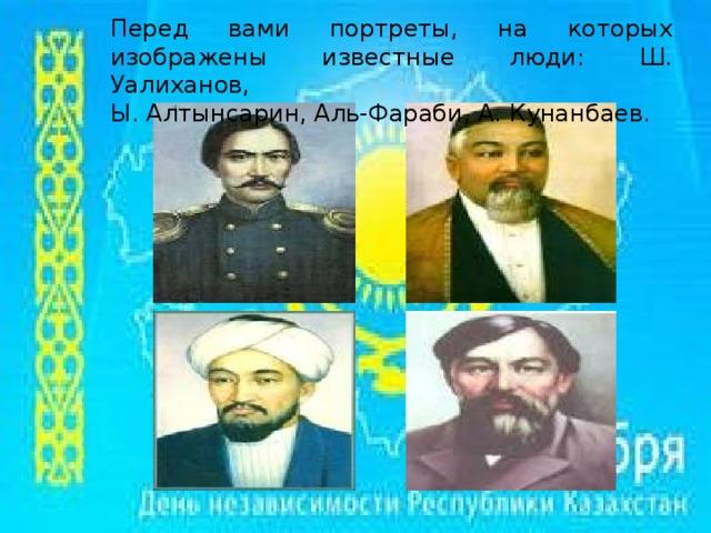 Перед вами портреты, на которых изображены известные люди: Ш. Уалиханов, Ы. Алтынсарин, Аль-Фараби, А. Кунанбаев.