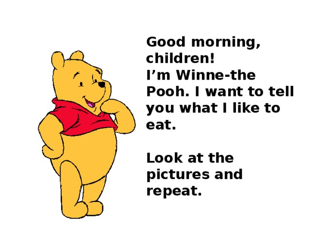 Good morning, children!  I'm Winne-the Pooh. I want to tell you what I like to eat.   Look at the pictures and repeat.