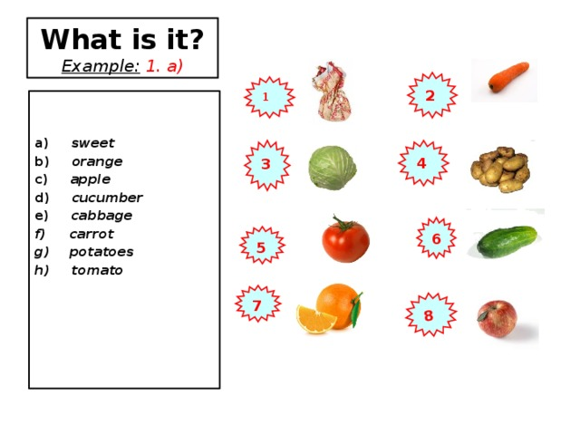 8 What is it?  Example:  1. a) 2 1  a) sweet b) orange c) apple d) cucumber e) cabbage  carrot  potatoes h) tomato     4 3 6 5 7