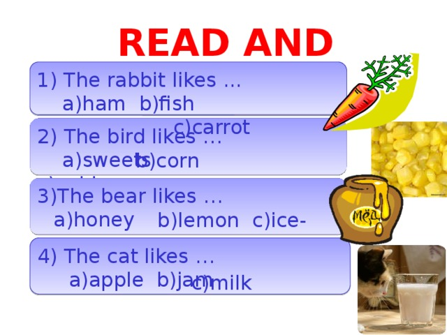 READ AND CHOOSE 1) The rabbit likes ...  a)ham b)fish  c)carrot 2) The bird likes …  a)sweets c)cabbage b)corn 3)The bear likes …  b)lemon c)ice-cream a)honey 4) The cat likes …  a)apple b)jam c)milk