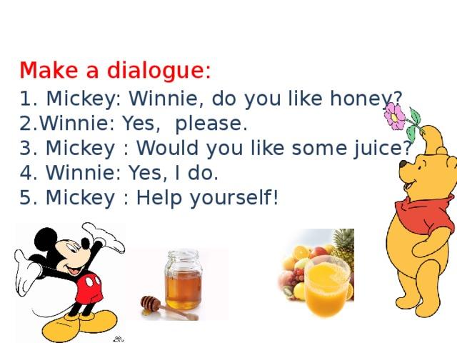 Make a dialogue:  1.  Mickey: Winnie, do you like honey?  2.Winnie: Yes, please.  3. Mickey : Would you like some juice?  4. Winnie: Yes, I do.  5. Mickey : Help yourself!     4