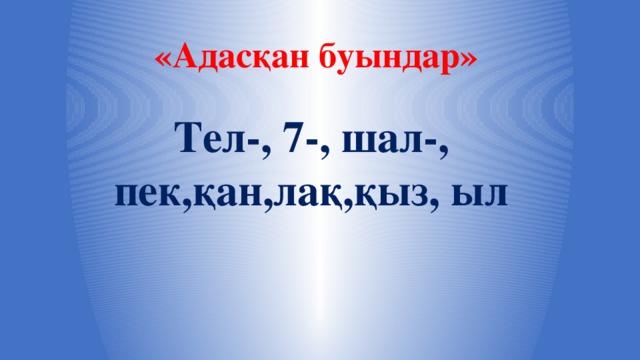 «Адасқан буындар» Тел-, 7-, шал-, пек,қан,лақ,қыз, ыл