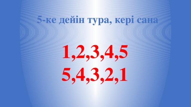 5-ке дейін тура, кері сана 1,2,3,4,5 5,4,3,2,1