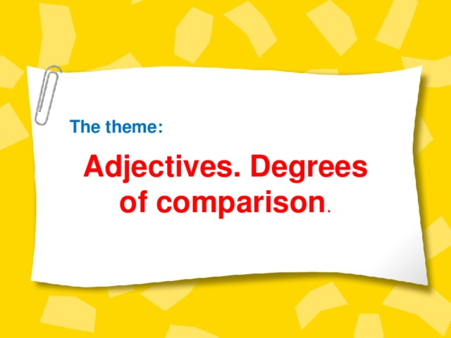 The theme: Adjectives. Degrees of comparison .