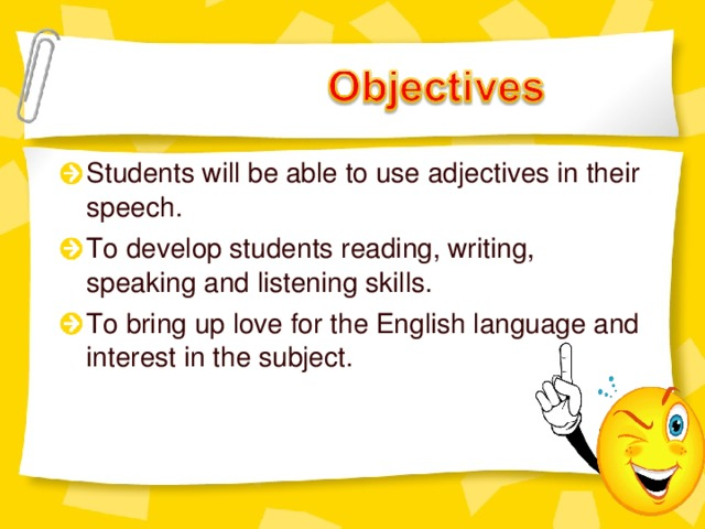 Students will be able to use adjectives in their speech. To develop students reading, writing, speaking and listening skills. To bring up love for the English language and interest in the subject.