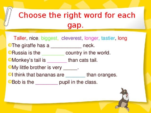 Choose the right word for each gap.  Taller , nice , biggest ,  cleverest,  longer , tastier , long