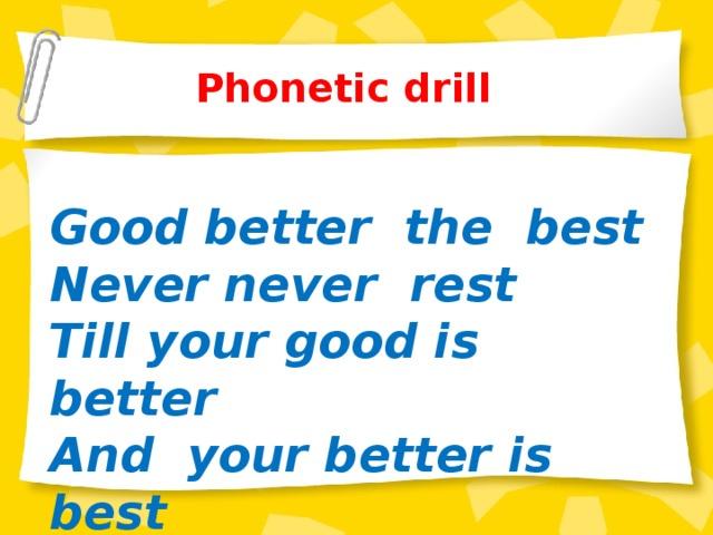 Phonetic drill   Good better the best Never never rest Till your good is better And your better is best