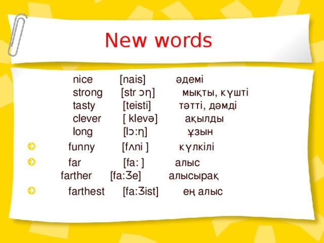 New words   nice  [nais]  әдемі  strong  [str ↄƞ ]    мықты, күшті  tasty    [teisti]  тәтті, дәмді  clever [ klev ə]   ақылды  long [lↄ:ƞ] ұзын