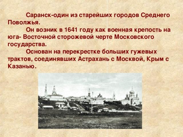 Саранск-один из старейших городов Среднего Поволжья.  Он возник в 1641 году как военная крепость на юга- Восточной сторожевой черте Московского государства.  Основан на перекрестке больших гужевых трактов, соединявших Астрахань с Москвой, Крым с Казанью.