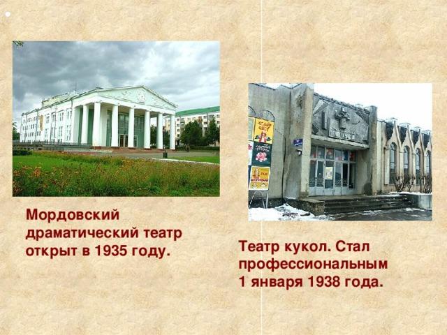 Мордовский драматический театр открыт в 1935 году. Театр кукол. Стал профессиональным 1 января 1938 года.