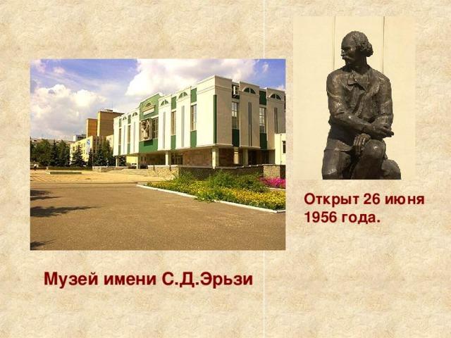 Открыт 26 июня 1956 года. Музей имени С.Д.Эрьзи