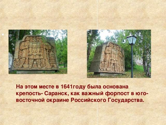 На этом месте в 1641году была основана крепость- Саранск, как важный форпост в юго-восточной окраине Российского Государства.