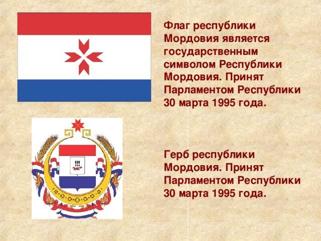 Флаг республики Мордовия является государственным символом Республики Мордовия. Принят Парламентом Республики 30 марта 1995 года. Герб республики Мордовия. Принят Парламентом Республики 30 марта 1995 года.