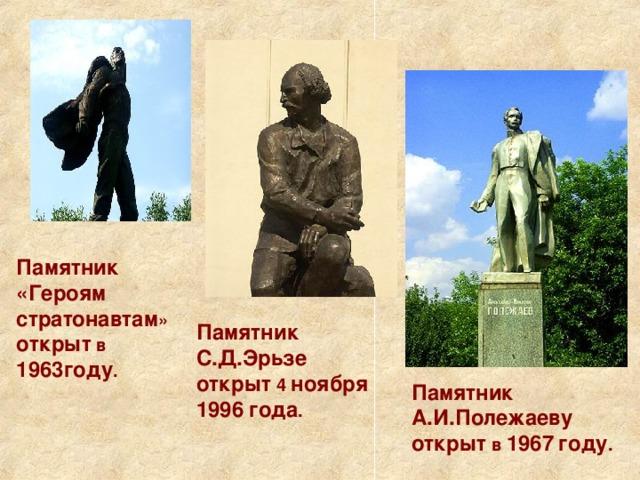 Памятник «Героям стратонавтам » открыт в 1963году . Памятник  С.Д.Эрьзе  открыт 4 ноября  1996  года . Памятник  А.И.Полежаеву  открыт в 1967  году .