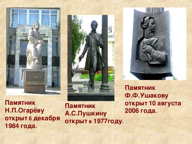 Памятник  Ф.Ф.Ушакову  открыт  10  августа  2006  года . Памятник  Н.П.Огарёву  открыт 6 декабря  1984  года . Памятник  А.С.Пушкину  открыт в 1977году .