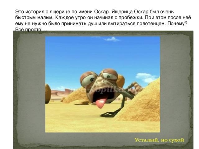Это история о ящерице по имени Оскар. Ящерица Оскар был очень быстрым малым. Каждое утро он начинал с пробежки. При этом после неё ему не нужно было принимать душ или вытираться полотенцем. Почему? Всё просто: …
