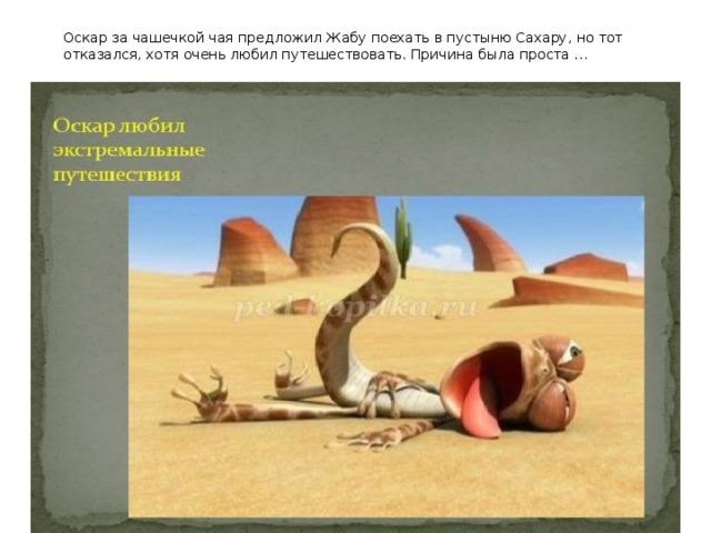 Оскар за чашечкой чая предложил Жабу поехать в пустыню Сахару, но тот отказался, хотя очень любил путешествовать. Причина была проста …
