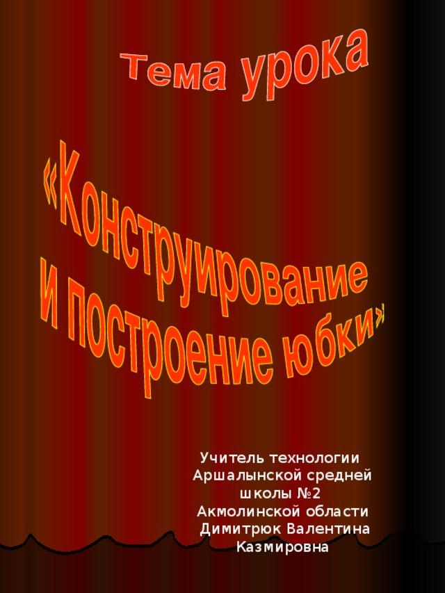 Учитель технологии Аршалынской средней школы №2 Акмолинской области  Димитрюк Валентина Казмировна