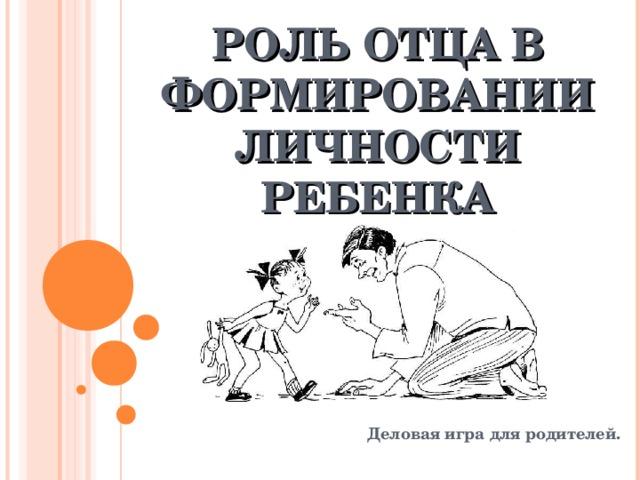 РОЛЬ ОТЦА В ФОРМИРОВАНИИ ЛИЧНОСТИ РЕБЕНКА   Деловая игра для родителей.