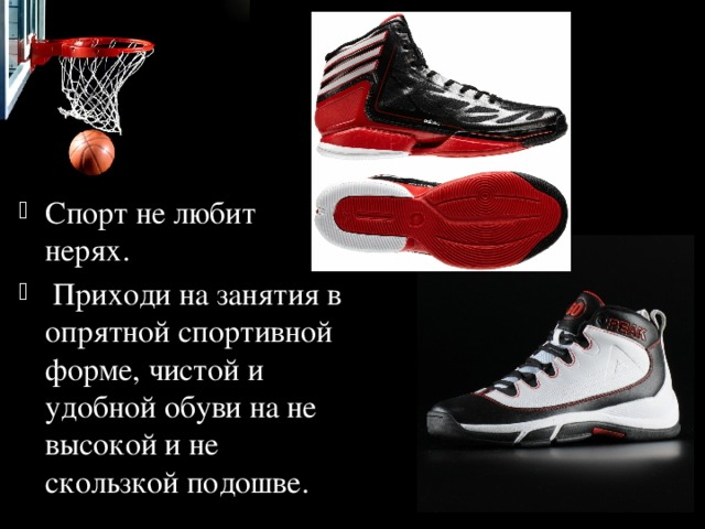 Спорт не любит нерях.  Приходи на занятия в опрятной спортивной форме, чистой и удобной обуви на не высокой и не скользкой подошве.
