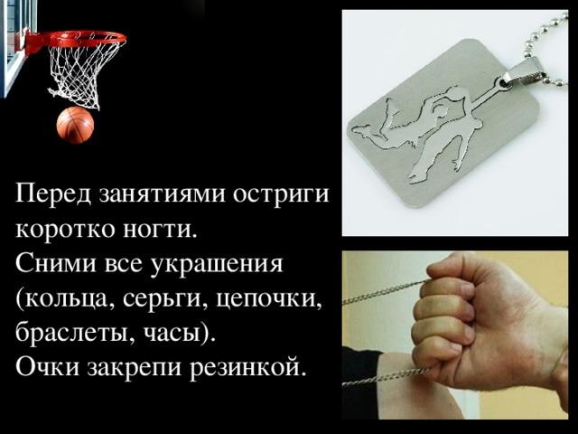 Перед занятиями остриги коротко ногти.  Сними все украшения (кольца, серьги, цепочки, браслеты, часы).  Очки закрепи резинкой.
