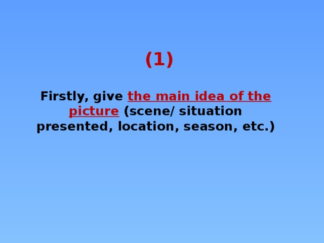 (1) Firstly, give the main idea of the picture  (scene/ situation presented, location, season, etc.)