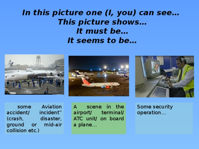 """In this picture one (I, you) can see… This picture shows… It must be… It seems to be…  some Aviation accident/ incident"""" (crash, disaster, ground or mid-air collision etc.) Some security operation… A scene in the airport/ terminal/ ATC unit/ on board a plane…"""