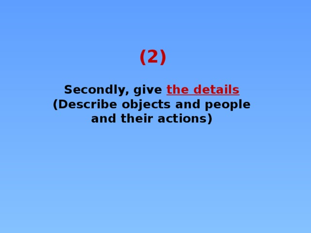 (2) Secondly, give the details  (Describe objects and people and their actions)