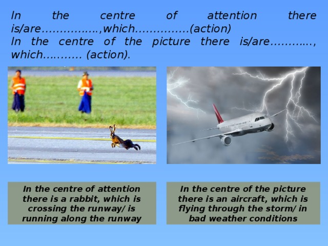 In the centre of attention there is/are…………….,which……………(action) In the centre of the picture there is/are………..., which…..…… (action).  In the centre of attention there is a rabbit, which is crossing the runway/ is running along the runway In the centre of the picture there is an aircraft, which is flying through the storm/ in bad weather conditions