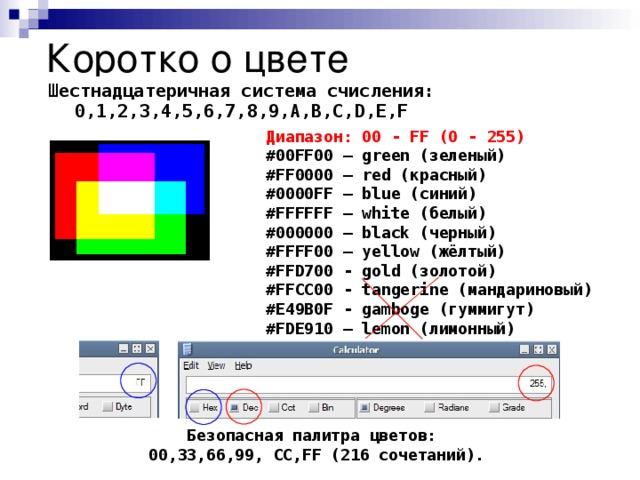 Коротко о цвете Шестнадцатеричная система счисления: 0,1,2,3,4,5,6,7,8,9,A,B,C,D,E,F Диапазон: 00 - FF (0 - 255) #00FF00 – green (зеленый) #FF0000 – red (красный) #0000FF – blue (синий) #FFFFFF – white (белый) #000000 – black (черный) #FFFF00 – yellow (жёлтый) #FFD700 - gold (золотой) #FFCC00 - tangerine (мандариновый) #E49B0F - gamboge (гуммигут) #FDE910 – lemon (лимонный) Безопасная палитра цветов: 00,33,66,99, CC,FF (216 сочетаний).