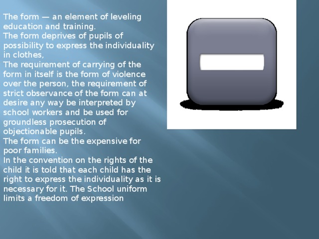The form — an element of leveling education and training. The form deprives of pupils of possibility to express the individuality in clothes, The requirement of carrying of the form in itself is the form of violence over the person, the requirement of strict observance of the form can at desire any way be interpreted by school workers and be used for groundless prosecution of objectionable pupils. The form can be the expensive for poor families. In the convention on the rights of the child it is told that each child has the right to express the individuality as it is necessary for it. The School uniform limits a freedom of expression