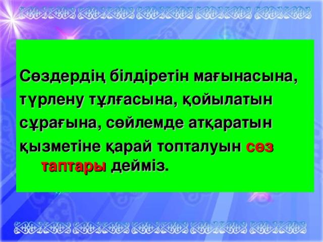 Сөздердің білдіретін мағынасына, түрлену тұлғасына, қойылатын сұрағына, сөйлемде атқаратын қызметіне қарай топталуын сөз таптары дейміз .