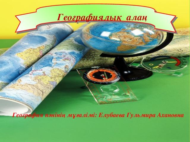 Географиялық алаң География пәнінің мұғалімі: Елубаева Гульмира Ахановна