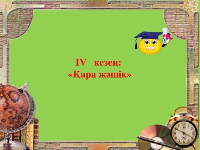 ІV кезең: «Қара жәшік»