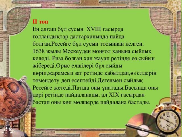 ІІ топ Ең алғаш бұл сусын ХVІІІ ғасырда голландықтар дастарханында пайда болған.Ресейге бұл сусын тосыннан келген. 1638 жылы Мәскеуден моңғол ханына сыйлық келеді. Риза болған хан жауап ретінде өз сыйын жібереді.Орыс елшілері бұл сыйды көріп,жарамсыз зат ретінде қабылдап,өз елдерін төмендету деп есептейді.Дегенмен сыйлық Ресейге жетеді.Патша оны ұнатады.Басында оны дәрі ретінде пайдаланады, ал ХІХ ғасырдан бастап оны көп мөлшерде пайдалана бастады.