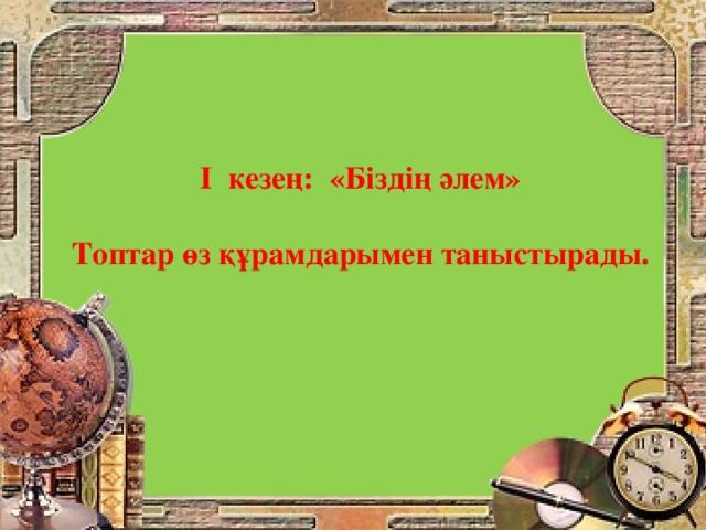 І кезең: «Біздің әлем»  Топтар өз құрамдарымен таныстырады.