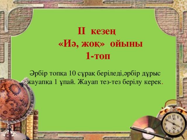 ІІ кезең  «Иә, жоқ» ойыны 1-топ    Әрбір топқа 10 сұрақ беріледі,әрбір дұрыс жауапқа 1 ұпай. Жауап тез-тез берілу керек .