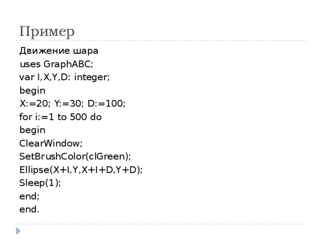 Пример Движение шара uses GraphABC; var I,X,Y,D: integer; begin X:=20; Y:=30; D:=100; for i:=1 to 500 do begin ClearWindow; SetBrushColor(clGreen); Ellipse(X+I,Y,X+I+D,Y+D); Sleep(1); end; end.