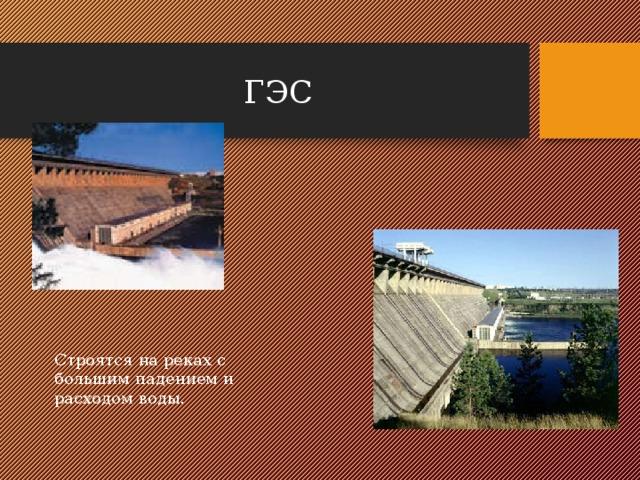 ГЭС Строятся на реках с большим падением и расходом воды.