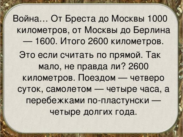 Война… От Бреста до Москвы 1000 километров, от Москвы до Берлина — 1600. Итого 2600 километров. Это если считать по прямой. Так мало, не правда ли? 2600 километров. Поездом — четверо суток, самолетом — четыре часа, а перебежками по-пластунски — четыре долгих года.