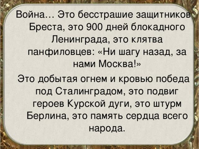Война… Это бесстрашие защитников Бреста, это 900 дней блокадного Ленинграда, это клятва панфиловцев: «Ни шагу назад, за нами Москва!» Это добытая огнем и кровью победа под Сталинградом, это подвиг героев Курской дуги, это штурм Берлина, это память сердца всего народа.