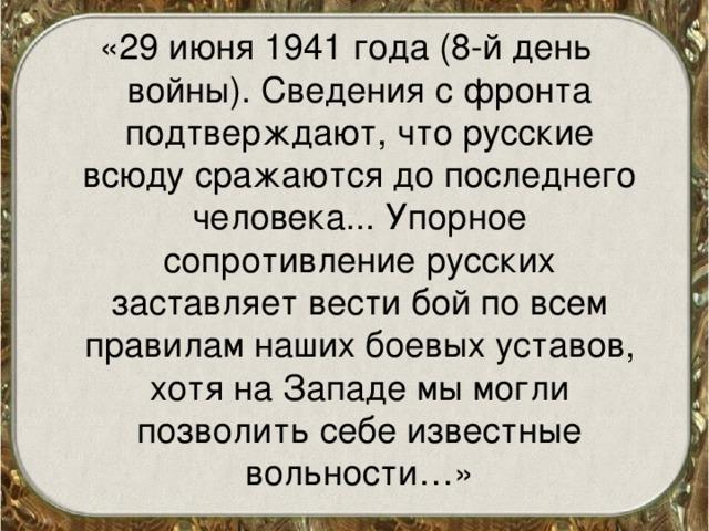 «29 июня 1941 года (8-й день войны). Сведения с фронта подтверждают, что русские всюду сражаются до последнего человека... Упорное сопротивление русских заставляет вести бой по всем правилам наших боевых уставов, хотя на Западе мы могли позволить себе известные вольности…»