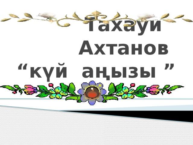 "Тахауи Ахтанов  ""күй аңызы """
