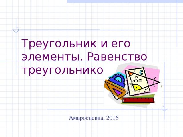 Треугольник и его элементы. Равенство треугольников  Амвросиевка, 2016