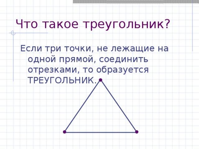 Что такое треугольник? Если три точки, не лежащие на одной прямой, соединить отрезками, то образуется ТРЕУГОЛЬНИК.