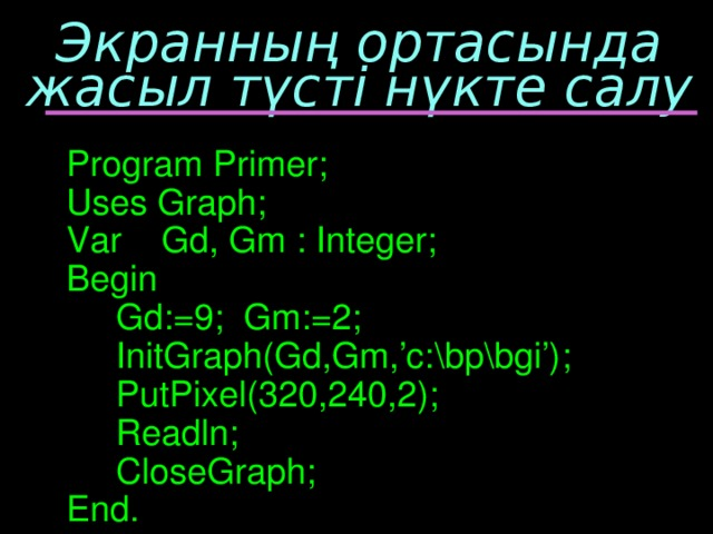 Экранның ортасында жасыл түсті нүкте салу Program Primer; Uses Graph; Var Gd, Gm : Integer; Begin  Gd:=9; Gm:=2;  InitGraph(Gd,Gm,'c:\bp\bgi');  PutPixel(320,240,2);  Readln;  CloseGraph; End.