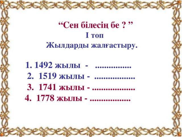 """"""" Сен білесің бе ? """" І топ  Жылдарды жалғастыру.   1. 1492 жылы - ................  2. 1519 жылы - ..................  3. 1741 жылы - ...................  4. 1778 жылы - .................."""
