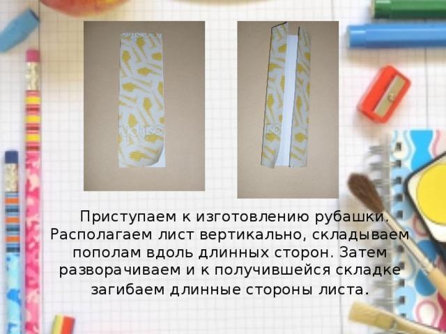 Приступаем к изготовлению рубашки. Располагаем лист вертикально, складываем пополам вдоль длинных сторон. Затем разворачиваем и к получившейся складке загибаем длинные стороны листа .